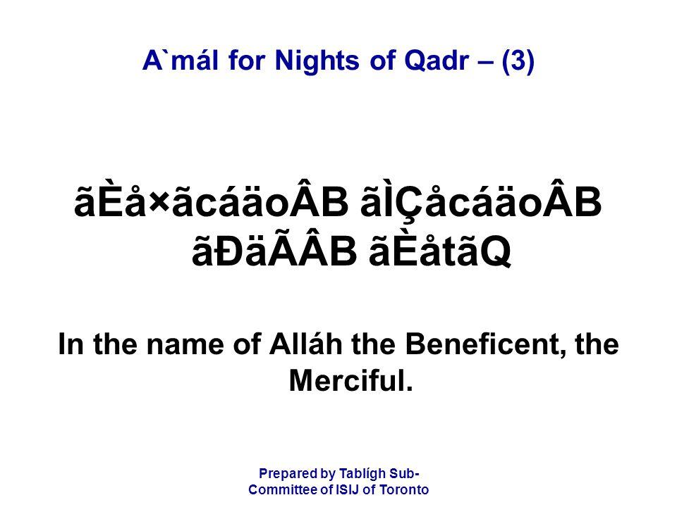 Prepared by Tablígh Sub- Committee of ISIJ of Toronto A`mál for Nights of Qadr – (3) ãÈå×ãcáäoÂB ãÌÇåcáäoÂB ãÐäÃÂB ãÈåtãQ In the name of Alláh the Beneficent, the Merciful.