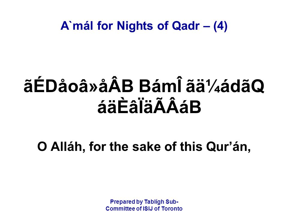 Prepared by Tablígh Sub- Committee of ISIJ of Toronto A`mál for Nights of Qadr – (4) ãÉDåoâ»åÂB BámÎ ãä¼ádãQ áäÈâÏäÃÂáB O Alláh, for the sake of this