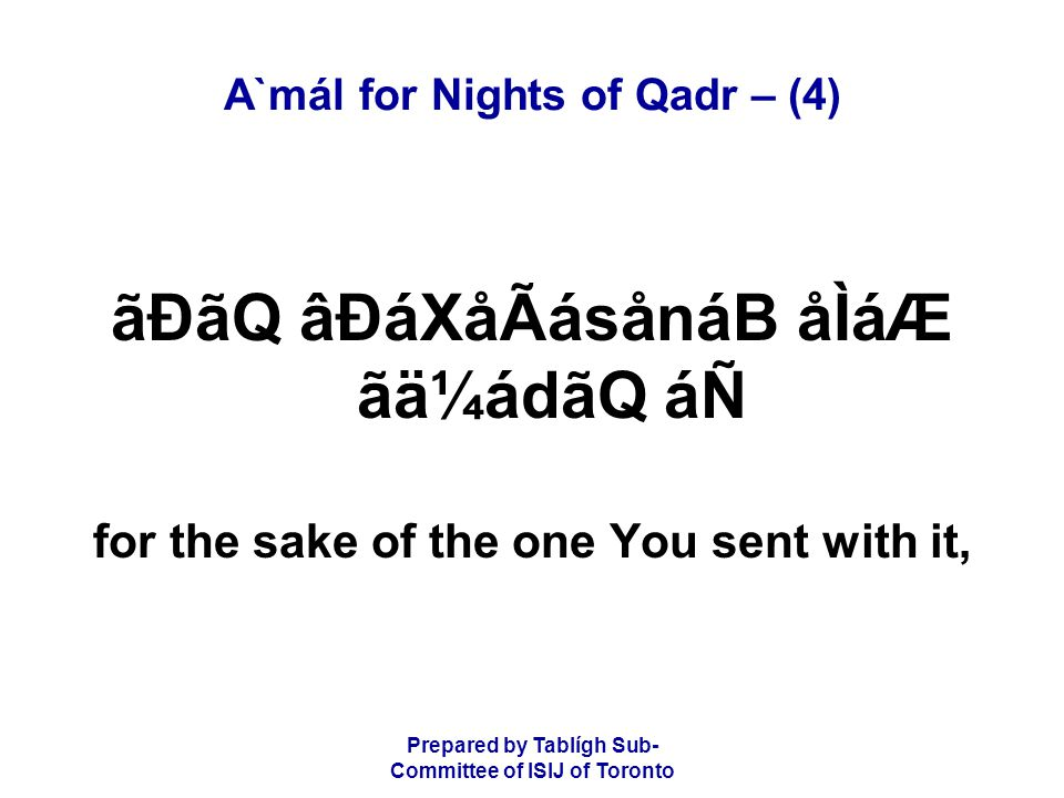 Prepared by Tablígh Sub- Committee of ISIJ of Toronto A`mál for Nights of Qadr – (4) ãÐãQ âÐáXåÃásånáB åÌáÆ ãä¼ádãQ áÑ for the sake of the one You sent with it,