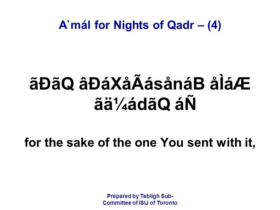 Prepared by Tablígh Sub- Committee of ISIJ of Toronto A`mál for Nights of Qadr – (4) ãÐãQ âÐáXåÃásånáB åÌáÆ ãä¼ádãQ áÑ for the sake of the one You sen