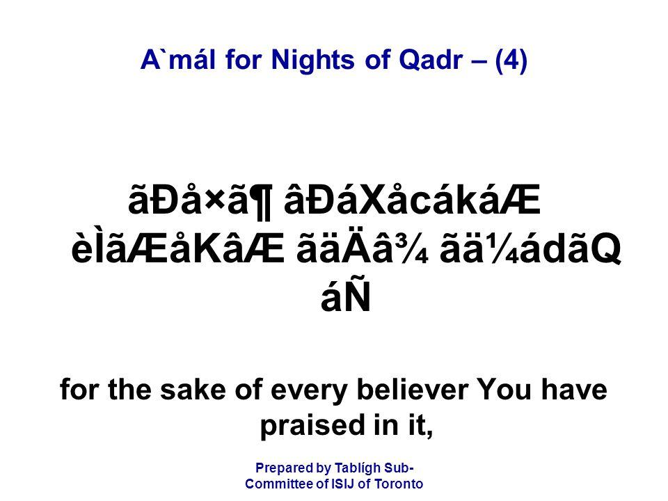 Prepared by Tablígh Sub- Committee of ISIJ of Toronto A`mál for Nights of Qadr – (4) ãÐå×㶠âÐáXåcákáÆ èÌãÆåKâÆ ãäÄâ¾ ãä¼ádãQ áÑ for the sake of every