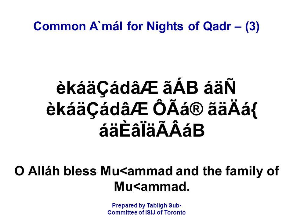 Prepared by Tablígh Sub- Committee of ISIJ of Toronto Common A`mál for Nights of Qadr – (3) èkáäÇádâÆ ãÁB áäÑ èkáäÇádâÆ ÔÃá® ãäÄá{ áäÈâÏäÃÂáB O Alláh