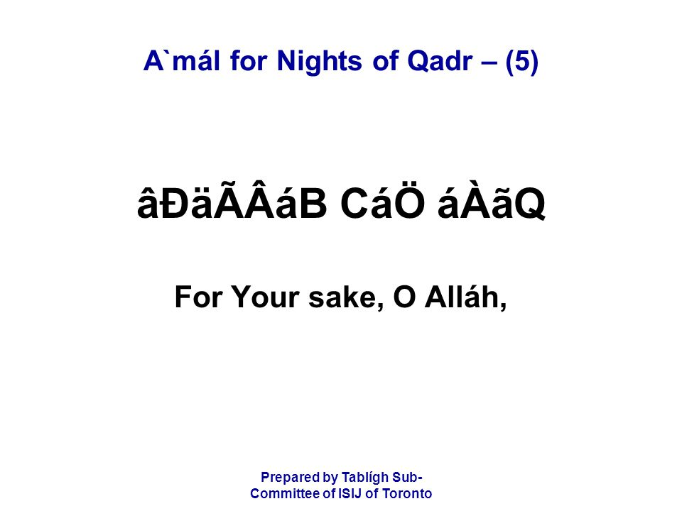 Prepared by Tablígh Sub- Committee of ISIJ of Toronto A`mál for Nights of Qadr – (5) âÐäÃÂáB CáÖ áÀãQ For Your sake, O Alláh,