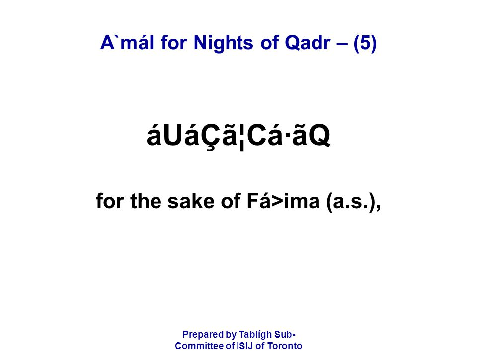 Prepared by Tablígh Sub- Committee of ISIJ of Toronto A`mál for Nights of Qadr – (5) áUáÇã¦Cá·ãQ for the sake of Fá>ima (a.s.),
