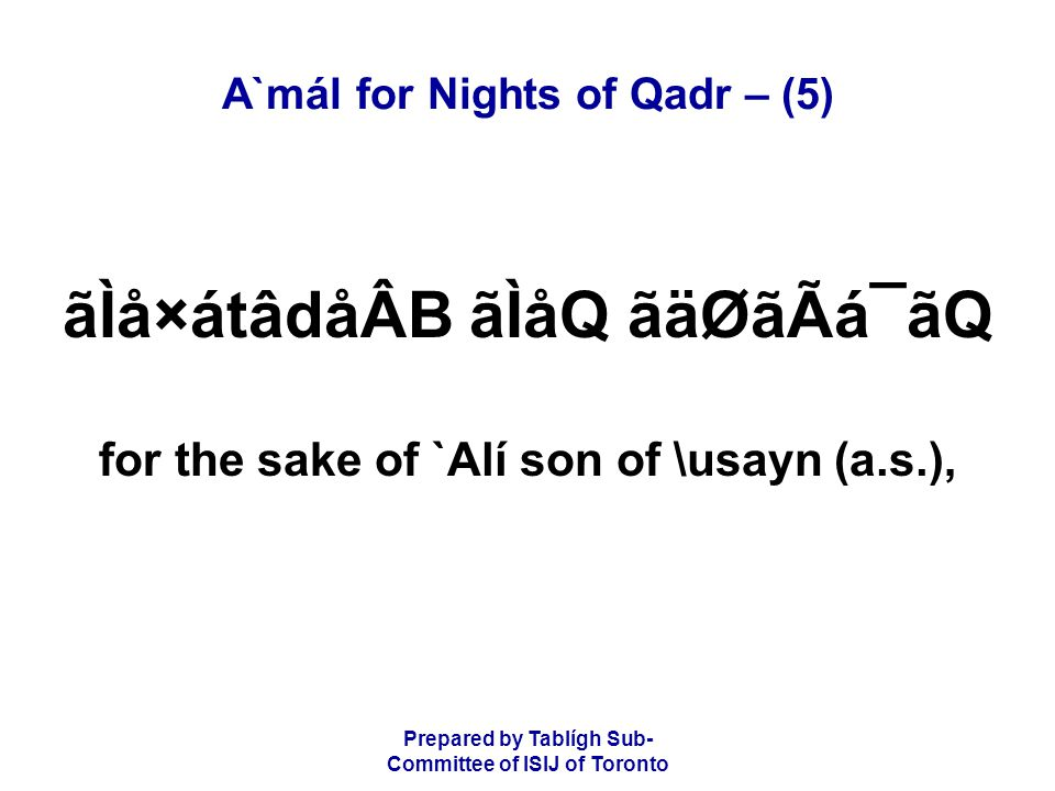 Prepared by Tablígh Sub- Committee of ISIJ of Toronto A`mál for Nights of Qadr – (5) ãÌå×átâdåÂB ãÌåQ ãäØãÃá¯ãQ for the sake of `Alí son of \usayn (a.s.),