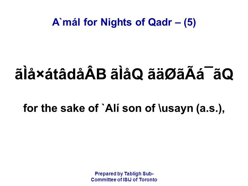Prepared by Tablígh Sub- Committee of ISIJ of Toronto A`mál for Nights of Qadr – (5) ãÌå×átâdåÂB ãÌåQ ãäØãÃá¯ãQ for the sake of `Alí son of \usayn (a.s.),