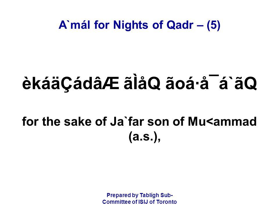 Prepared by Tablígh Sub- Committee of ISIJ of Toronto A`mál for Nights of Qadr – (5) èkáäÇádâÆ ãÌåQ ãoá·å¯á`ãQ for the sake of Ja`far son of Mu<ammad