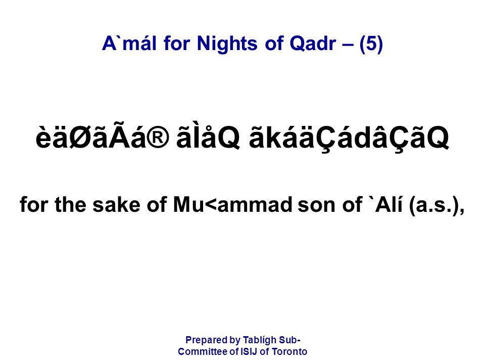 Prepared by Tablígh Sub- Committee of ISIJ of Toronto A`mál for Nights of Qadr – (5) èäØãÃá® ãÌåQ ãkáäÇádâÇãQ for the sake of Mu<ammad son of `Alí (a.s.),