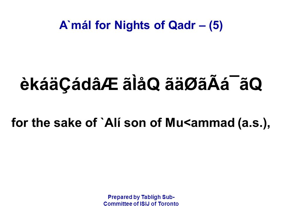 Prepared by Tablígh Sub- Committee of ISIJ of Toronto A`mál for Nights of Qadr – (5) èkáäÇádâÆ ãÌåQ ãäØãÃá¯ãQ for the sake of `Alí son of Mu<ammad (a.s.),