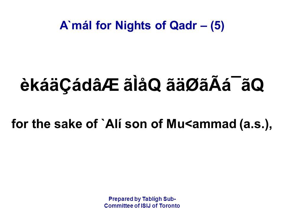 Prepared by Tablígh Sub- Committee of ISIJ of Toronto A`mál for Nights of Qadr – (5) èkáäÇádâÆ ãÌåQ ãäØãÃá¯ãQ for the sake of `Alí son of Mu<ammad (a.