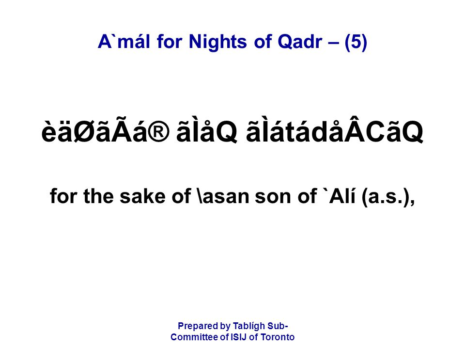 Prepared by Tablígh Sub- Committee of ISIJ of Toronto A`mál for Nights of Qadr – (5) èäØãÃá® ãÌåQ ãÌátádåÂCãQ for the sake of \asan son of `Alí (a.s.),