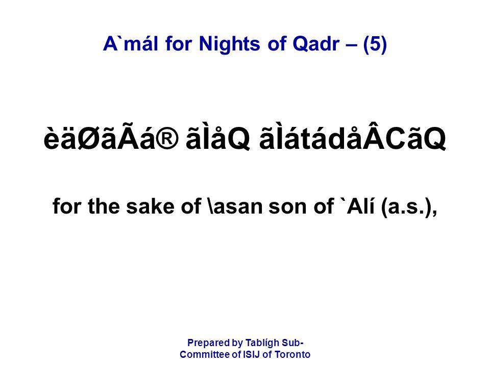 Prepared by Tablígh Sub- Committee of ISIJ of Toronto A`mál for Nights of Qadr – (5) èäØãÃá® ãÌåQ ãÌátádåÂCãQ for the sake of \asan son of `Alí (a.s.),