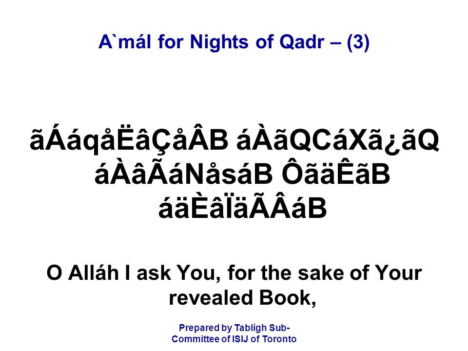 Prepared by Tablígh Sub- Committee of ISIJ of Toronto A`mál for Nights of Qadr – (3) âoáRå¾ÛB áÀâÇåsB ãÐå×㶠áÑ ãÐå×㶠CáÆ áÑ and what is in it, and in it is Your greatest name,