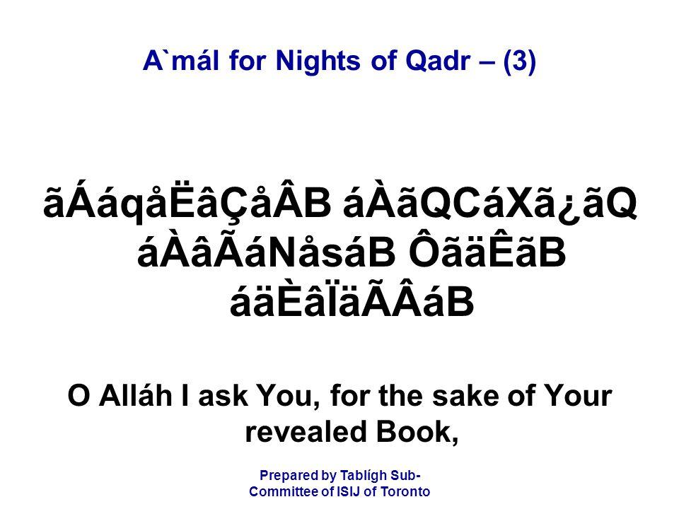 Prepared by Tablígh Sub- Committee of ISIJ of Toronto A`mál for Nights of Qadr – (4) áÀåËãÆ áÀãä»ádãQ âµáoå®áB ákácáB áÚᶠfor none is more aware of Your right over them than Yourself.