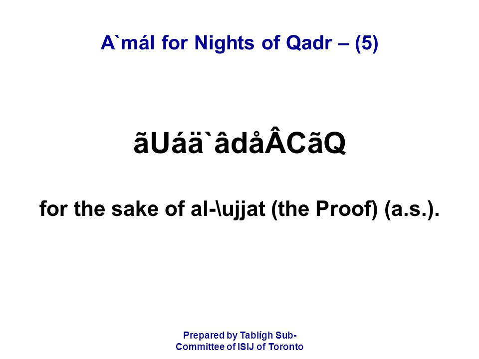 Prepared by Tablígh Sub- Committee of ISIJ of Toronto A`mál for Nights of Qadr – (5) ãUáä`âdåÂCãQ for the sake of al-\ujjat (the Proof) (a.s.).