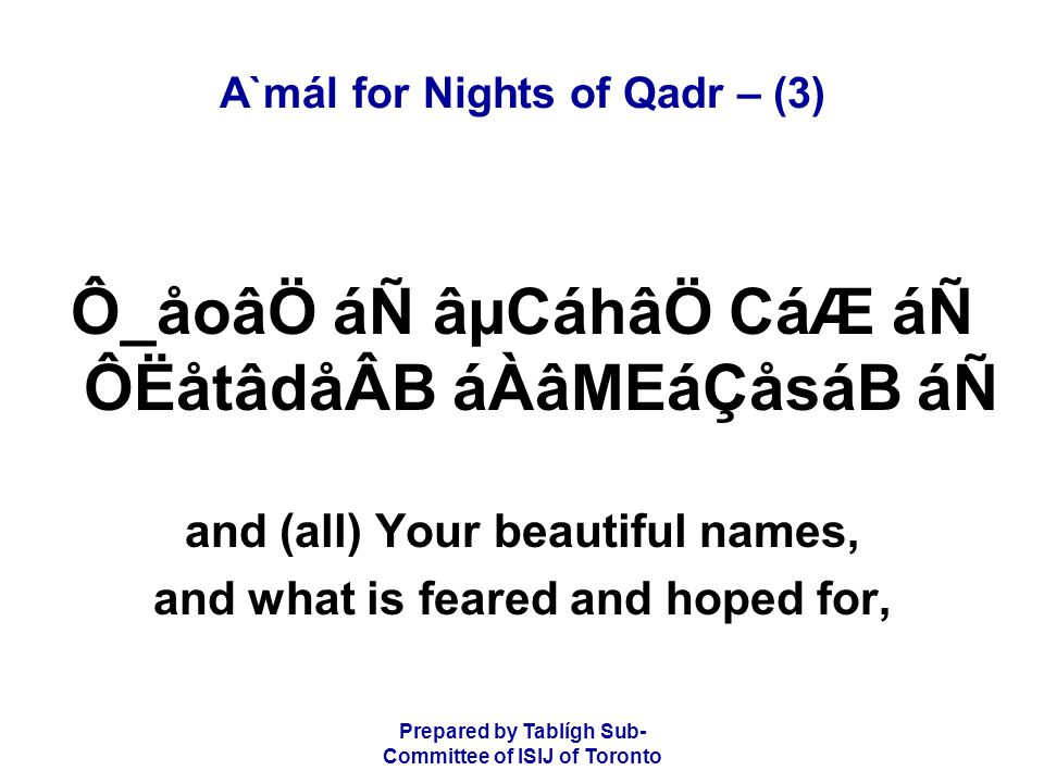 Prepared by Tablígh Sub- Committee of ISIJ of Toronto A`mál for Nights of Qadr – (3) Ô_åoâÖ áÑ âµCáhâÖ CáÆ áÑ ÔËåtâdåÂB áÀâMEáÇåsáB áÑ and (all) Your beautiful names, and what is feared and hoped for,