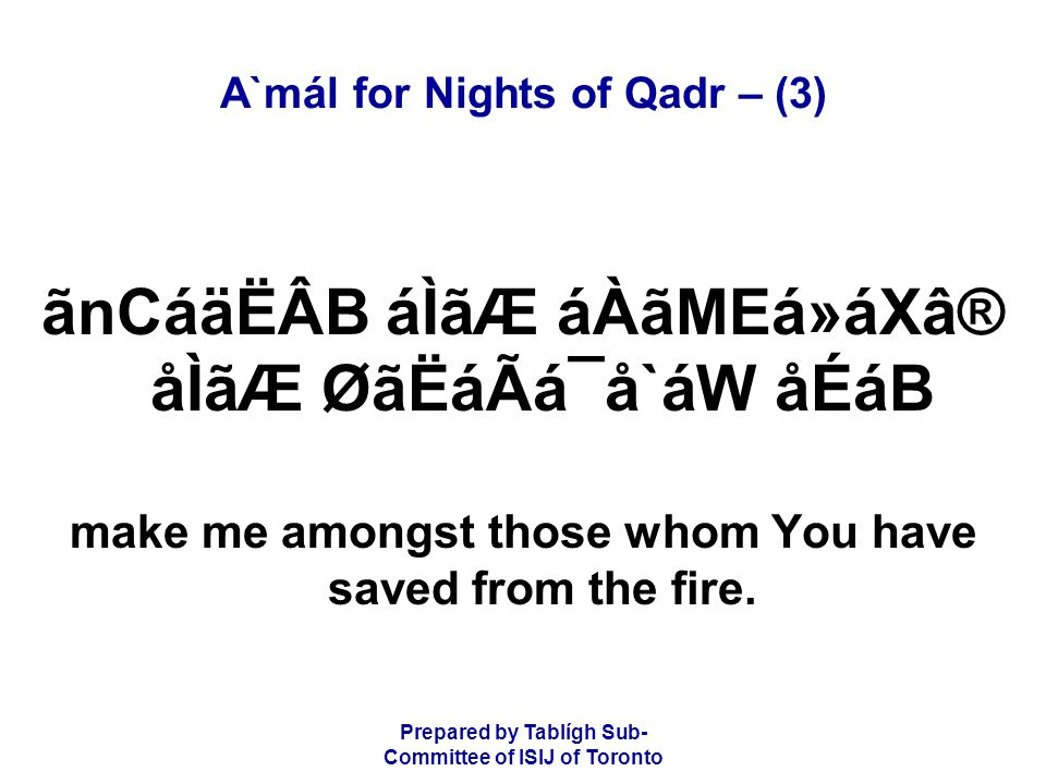 Prepared by Tablígh Sub- Committee of ISIJ of Toronto A`mál for Nights of Qadr – (3) ãnCáäËÂB áÌãÆ áÀãMEá»áXâ® åÌãÆ ØãËáÃá¯å`áW åÉáB make me amongst those whom You have saved from the fire.