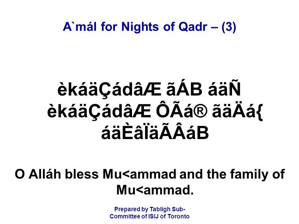 Prepared by Tablígh Sub- Committee of ISIJ of Toronto A`mál for Nights of Qadr – (4) ãÈå×ãcáäoÂB ãÌÇåcáäoÂB ãÐäÃÂB ãÈåtãQ In the name of Alláh the Beneficent, the Merciful.