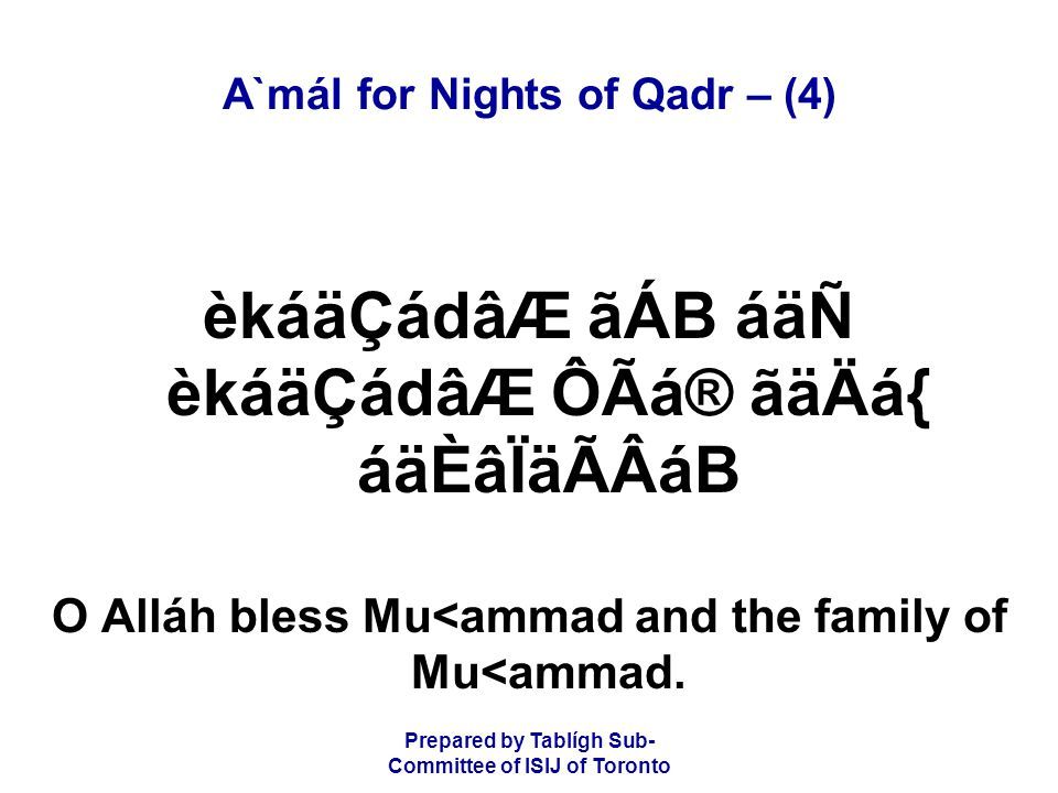 Prepared by Tablígh Sub- Committee of ISIJ of Toronto A`mál for Nights of Qadr – (4) èkáäÇádâÆ ãÁB áäÑ èkáäÇádâÆ ÔÃá® ãäÄá{ áäÈâÏäÃÂáB O Alláh bless Mu<ammad and the family of Mu<ammad.