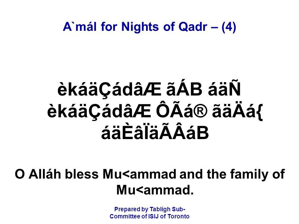 Prepared by Tablígh Sub- Committee of ISIJ of Toronto A`mál for Nights of Qadr – (4) èkáäÇádâÆ ãÁB áäÑ èkáäÇádâÆ ÔÃá® ãäÄá{ áäÈâÏäÃÂáB O Alláh bless M