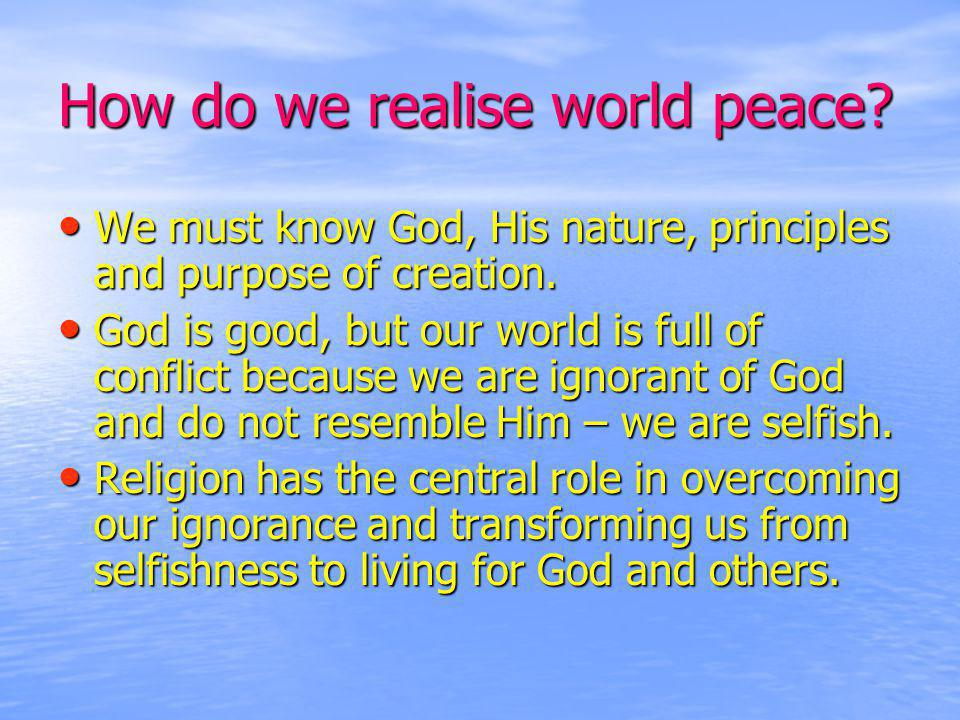 How do we realise world peace. We must know God, His nature, principles and purpose of creation.