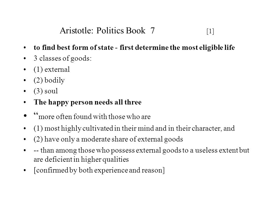 Aristotle: Politics Book 7 [1] to find best form of state - first determine the most eligible life 3 classes of goods: (1) external (2) bodily (3) sou