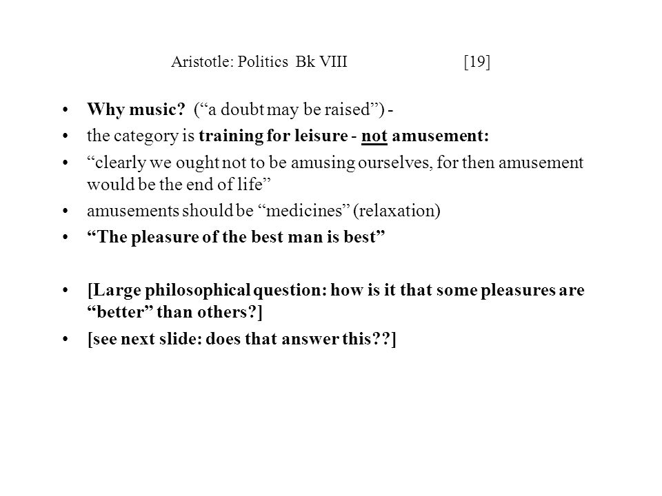 Aristotle: Politics Bk VIII [19] Why music? (a doubt may be raised) - the category is training for leisure - not amusement: clearly we ought not to be