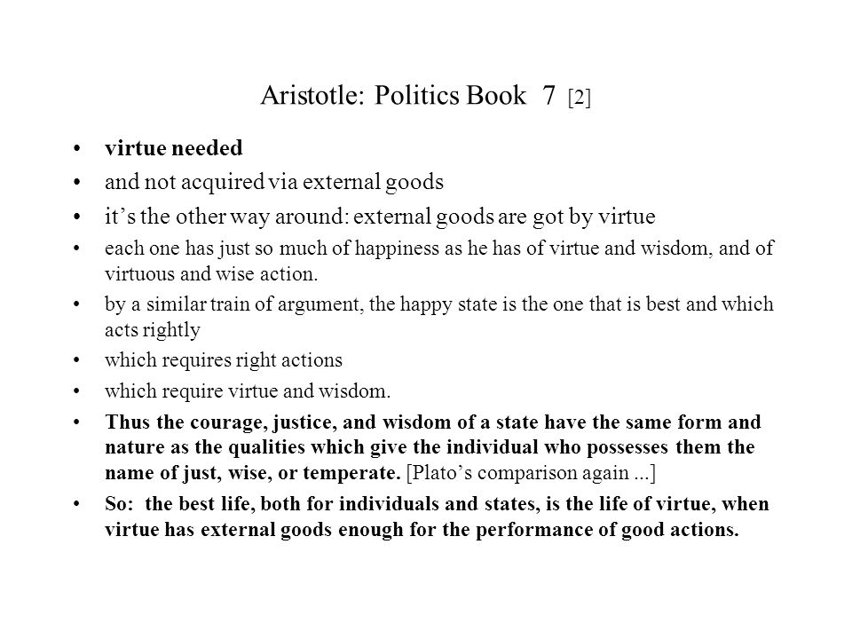 Aristotle: Politics Book 7 [2] virtue needed and not acquired via external goods its the other way around: external goods are got by virtue each one h
