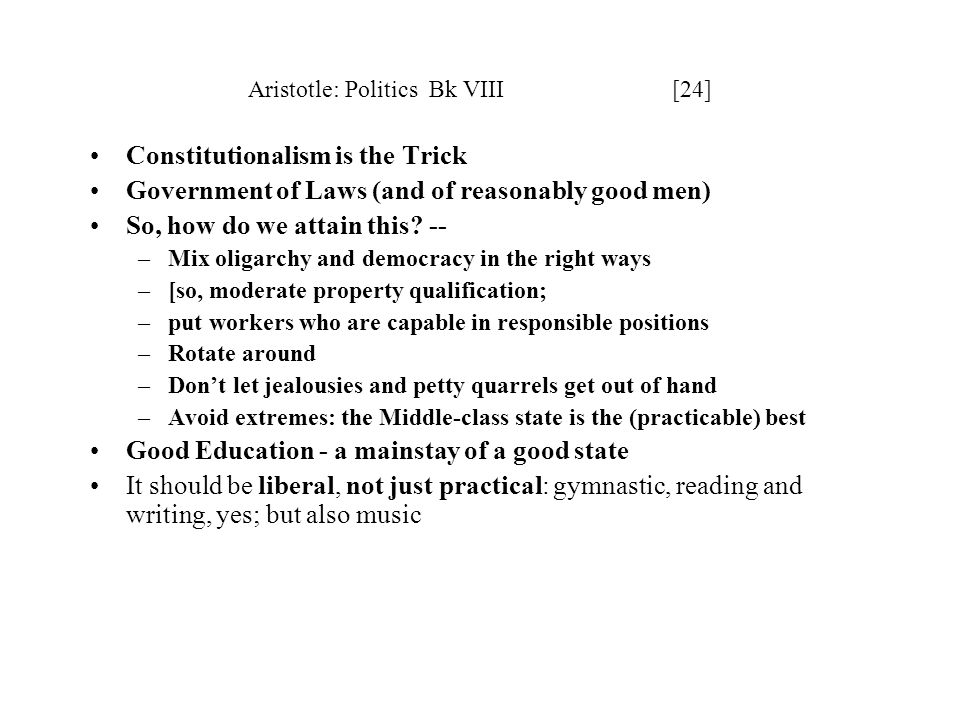 Aristotle: Politics Bk VIII [24] Constitutionalism is the Trick Government of Laws (and of reasonably good men) So, how do we attain this? -- –Mix oli