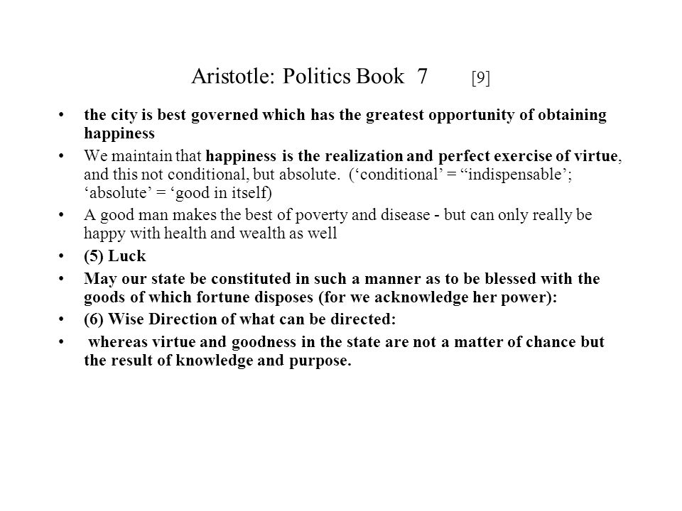 Aristotle: Politics Book 7 [9] the city is best governed which has the greatest opportunity of obtaining happiness We maintain that happiness is the r