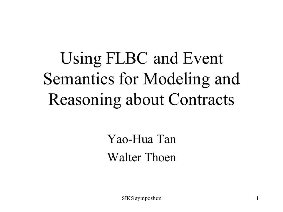 SIKS symposium1 Using FLBC and Event Semantics for Modeling and Reasoning about Contracts Yao-Hua Tan Walter Thoen
