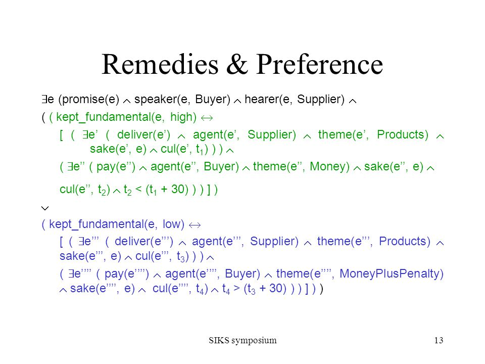 SIKS symposium13 Remedies & Preference e (promise(e) speaker(e, Buyer) hearer(e, Supplier) ( ( kept_fundamental(e, high) [ ( e ( deliver(e) agent(e, Supplier) theme(e, Products) sake(e, e) cul(e, t 1 ) ) ) ( e ( pay(e) agent(e, Buyer) theme(e, Money) sake(e, e) cul(e, t 2 ) t 2 < (t 1 + 30) ) ) ] ) ( kept_fundamental(e, low) [ ( e ( deliver(e) agent(e, Supplier) theme(e, Products) sake(e, e) cul(e, t 3 ) ) ) ( e ( pay(e) agent(e, Buyer) theme(e, MoneyPlusPenalty) sake(e, e) cul(e, t 4 ) t 4 > (t 3 + 30) ) ) ] ) )
