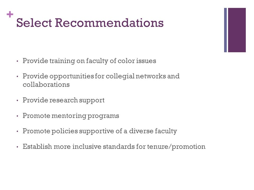 + Select Recommendations Provide training on faculty of color issues Provide opportunities for collegial networks and collaborations Provide research support Promote mentoring programs Promote policies supportive of a diverse faculty Establish more inclusive standards for tenure/promotion