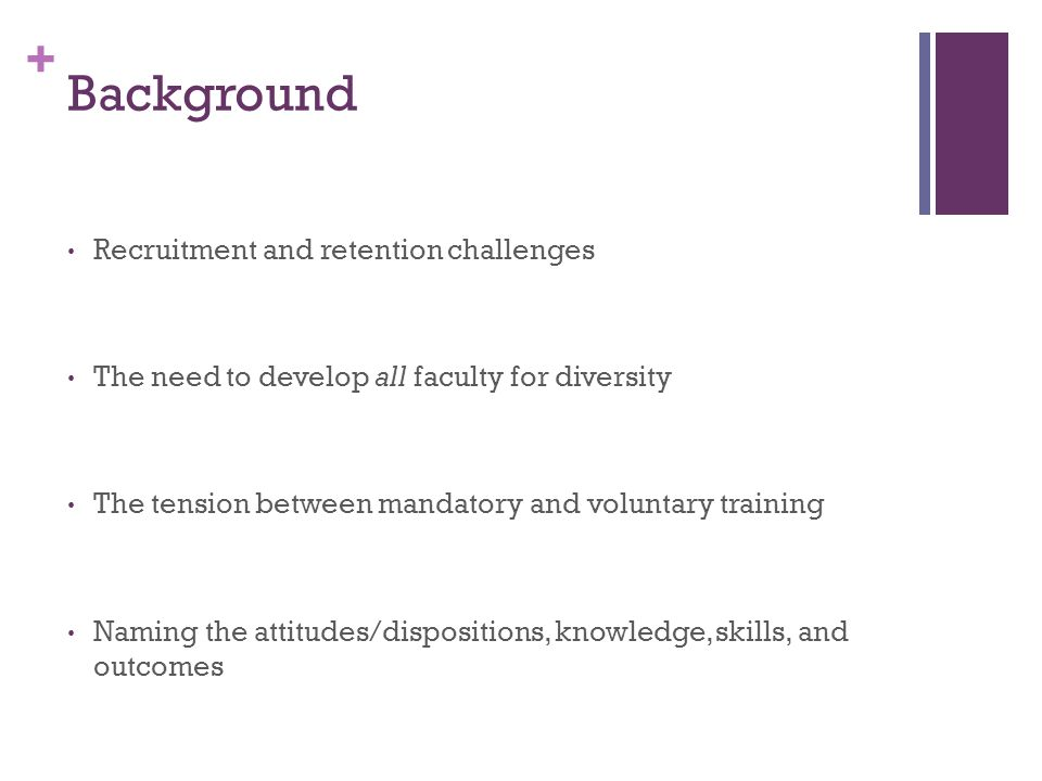 + Background Recruitment and retention challenges The need to develop all faculty for diversity The tension between mandatory and voluntary training Naming the attitudes/dispositions, knowledge, skills, and outcomes