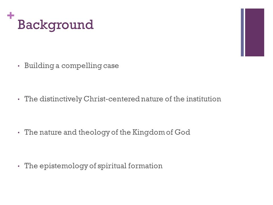 + Background Building a compelling case The distinctively Christ-centered nature of the institution The nature and theology of the Kingdom of God The epistemology of spiritual formation