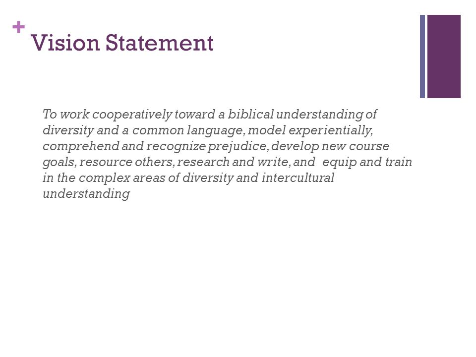 + Vision Statement To work cooperatively toward a biblical understanding of diversity and a common language, model experientially, comprehend and recognize prejudice, develop new course goals, resource others, research and write, and equip and train in the complex areas of diversity and intercultural understanding