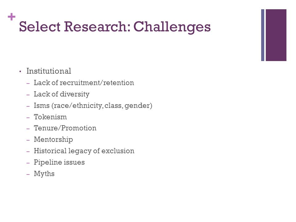 + Select Research: Challenges Institutional – Lack of recruitment/retention – Lack of diversity – Isms (race/ethnicity, class, gender) – Tokenism – Tenure/Promotion – Mentorship – Historical legacy of exclusion – Pipeline issues – Myths