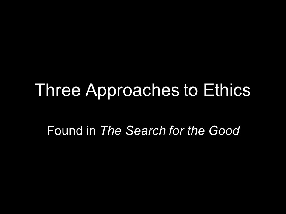 Three Approaches to Ethics Found in The Search for the Good