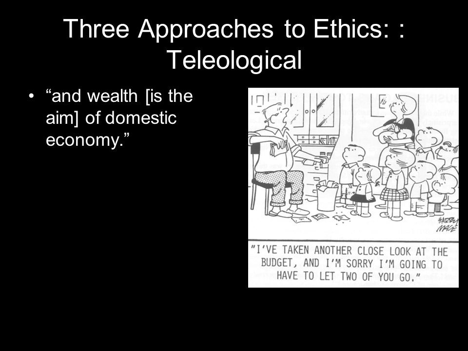 Three Approaches to Ethics: : Teleological and wealth [is the aim] of domestic economy.