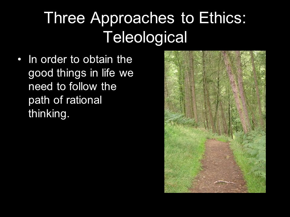 Three Approaches to Ethics: Teleological In order to obtain the good things in life we need to follow the path of rational thinking.