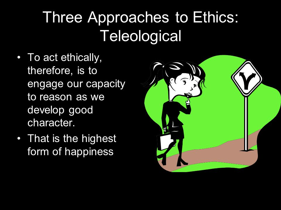 Three Approaches to Ethics: Teleological To act ethically, therefore, is to engage our capacity to reason as we develop good character.