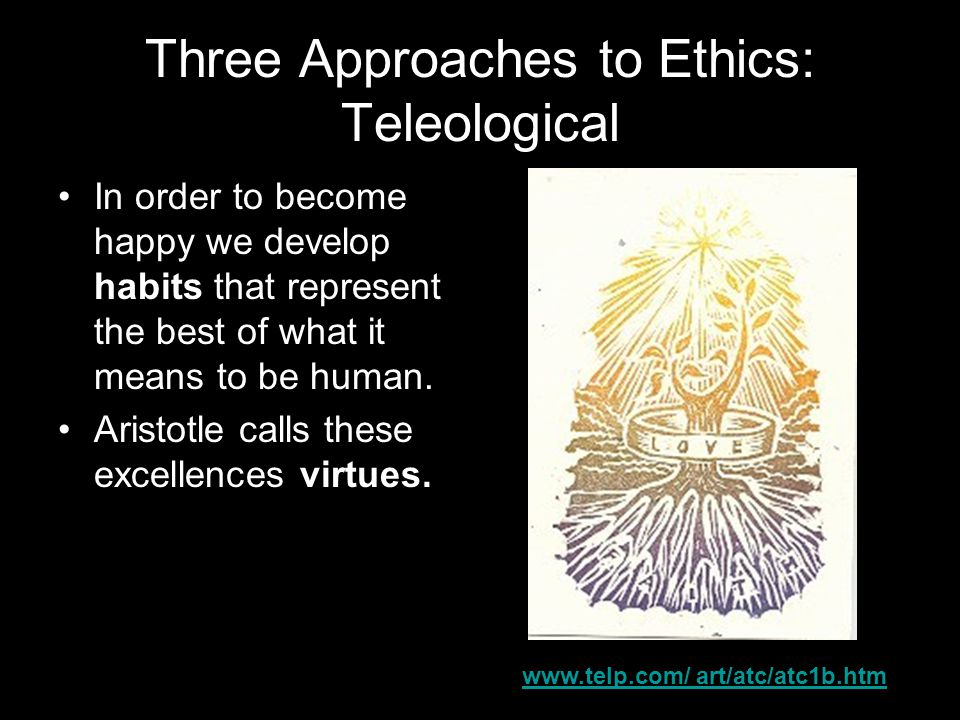 Three Approaches to Ethics: Teleological In order to become happy we develop habits that represent the best of what it means to be human.