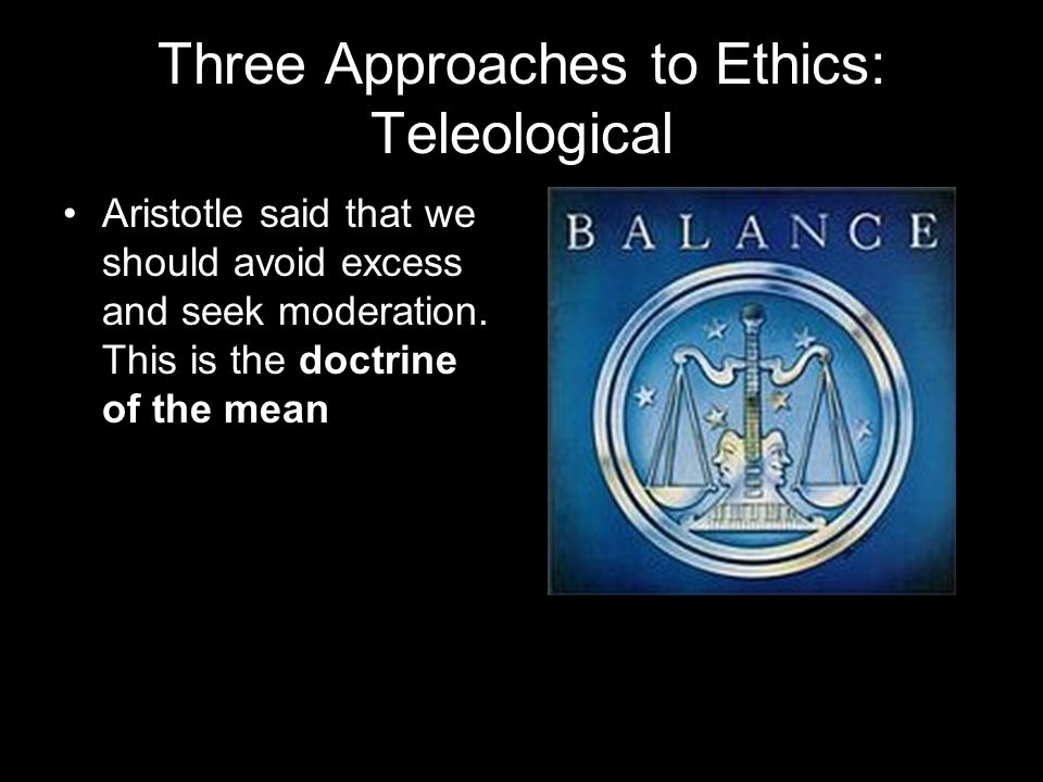 Three Approaches to Ethics: Teleological Aristotle said that we should avoid excess and seek moderation.