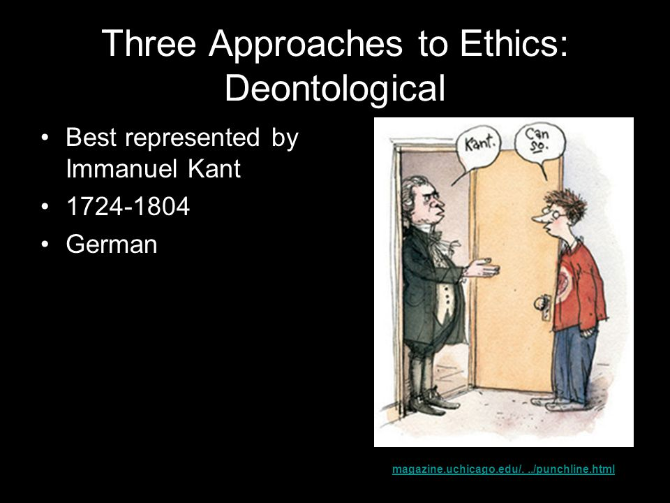 Three Approaches to Ethics: Deontological Best represented by Immanuel Kant 1724-1804 German magazine.uchicago.edu/.../punchline.html
