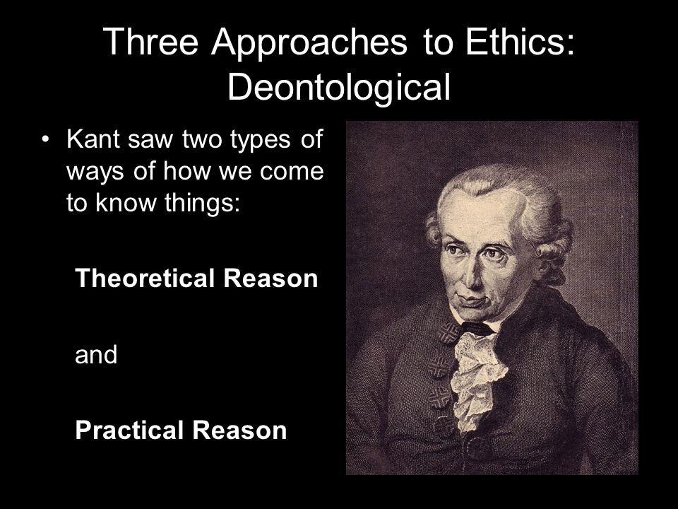 Three Approaches to Ethics: Deontological Kant saw two types of ways of how we come to know things: Theoretical Reason and Practical Reason