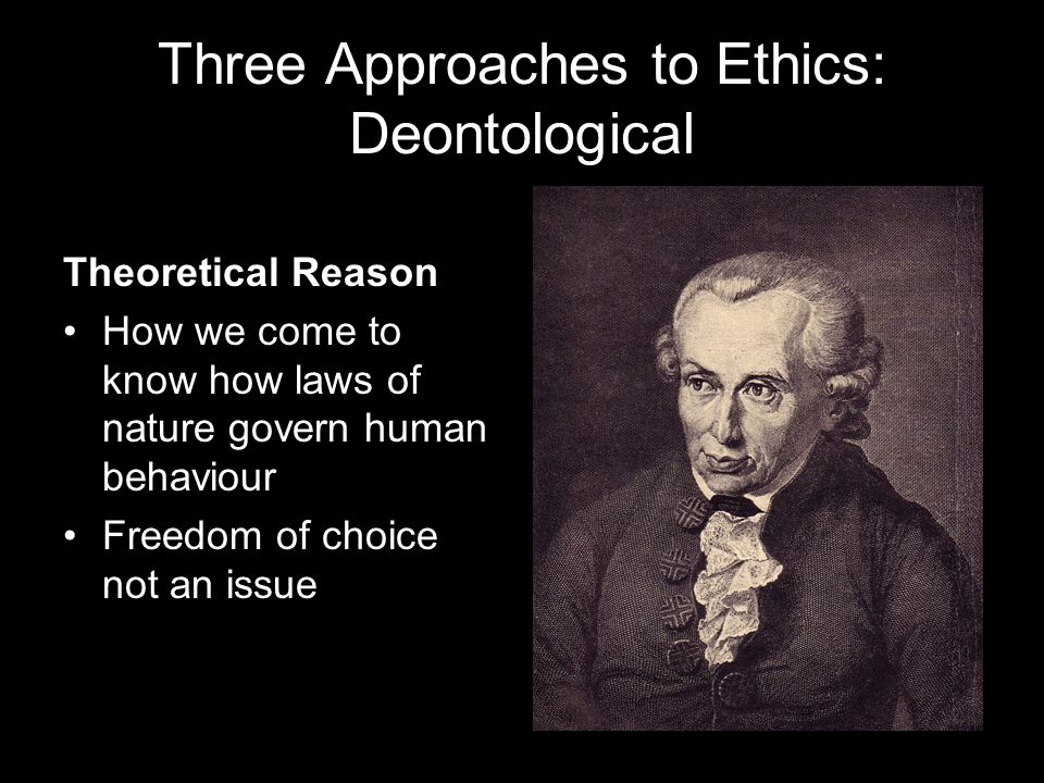 Three Approaches to Ethics: Deontological Theoretical Reason How we come to know how laws of nature govern human behaviour Freedom of choice not an issue