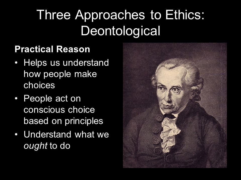 Three Approaches to Ethics: Deontological Practical Reason Helps us understand how people make choices People act on conscious choice based on principles Understand what we ought to do