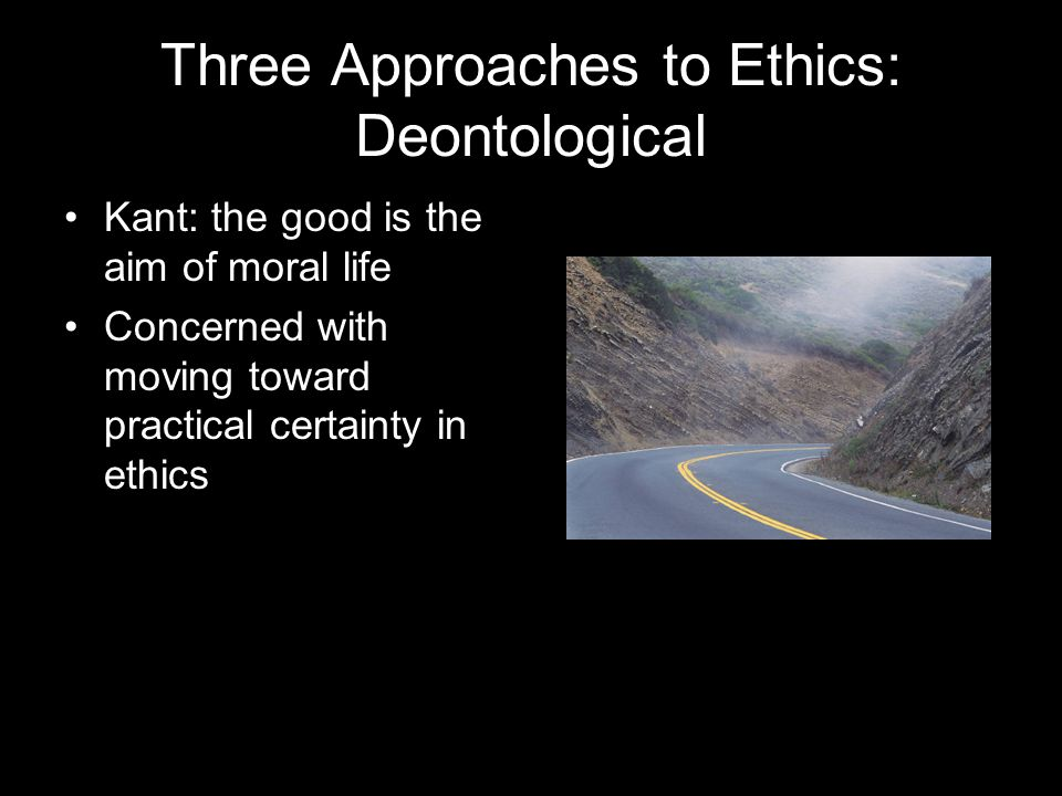 Three Approaches to Ethics: Deontological Kant: the good is the aim of moral life Concerned with moving toward practical certainty in ethics