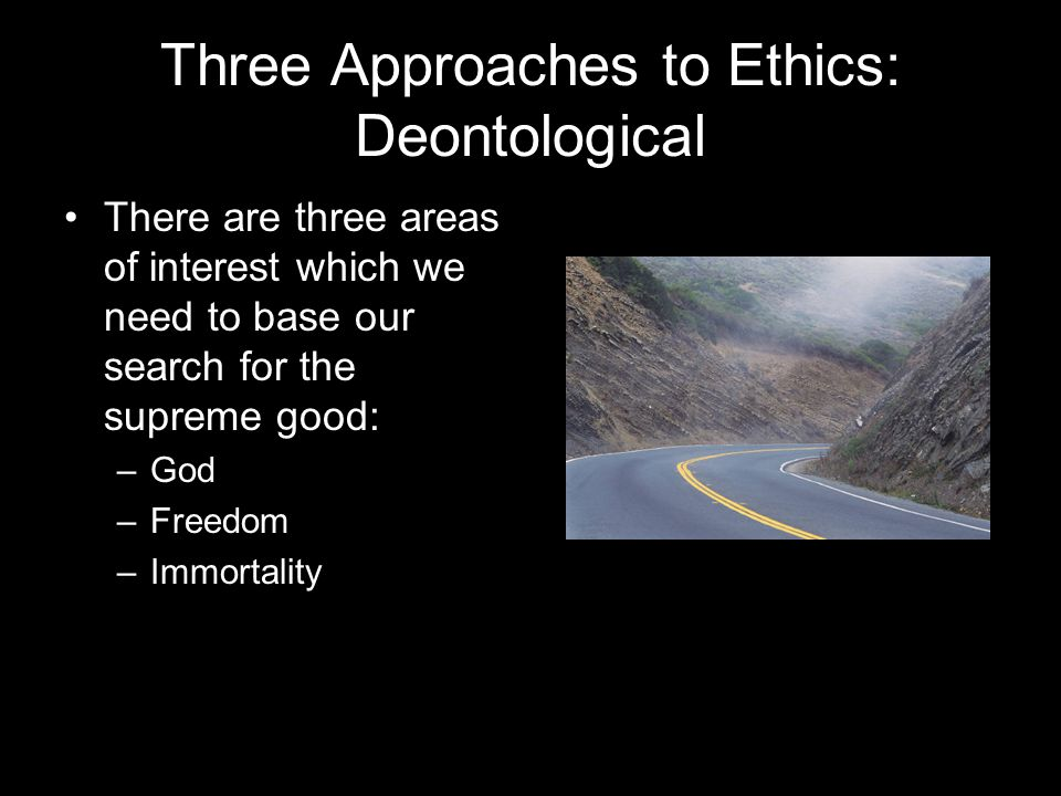 Three Approaches to Ethics: Deontological There are three areas of interest which we need to base our search for the supreme good: –God –Freedom –Immortality