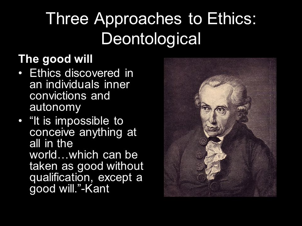 Three Approaches to Ethics: Deontological The good will Ethics discovered in an individuals inner convictions and autonomy It is impossible to conceive anything at all in the world…which can be taken as good without qualification, except a good will.-Kant